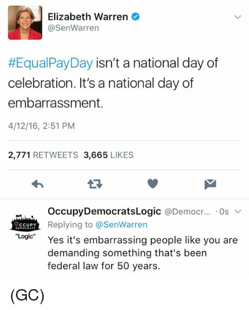 Elizabeth Warren, Logic, and Memes: Elizabeth Warren  @Sen Warren  #Equal PayDay isn't a national day of  celebration. It's a national day of  embarrassment.  4/12/16, 2:51 PM  2,771  RETWEETS 3,665  LIKES  Occupy DemocratsLogic a Democr...  Os  v  Replying to @SenWarren  CCUPY  Logic  Yes it's embarrassing people like you are  demanding something that's been  federal law for 50 years. (GC)
