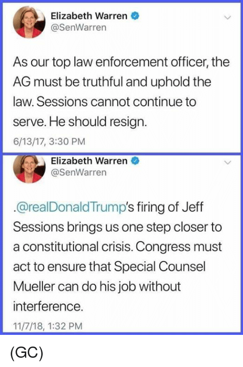 Truthful: Elizabeth Warren  @SenWarren  As our top law enforcement officer, the  AG must be truthful and uphold the  law. Sessions cannot continue to  serve. He should resign.  6/13/17, 3:30 PM  Elizabeth Warren  @SenWarren  @realDonaldTrump's firing of Jeff  Sessions brings us one step closer to  a constitutional crisis. Congress must  act to ensure that Special Counsel  Mueller can do his job without  interference.  11/7/18, 1:32 PM (GC)