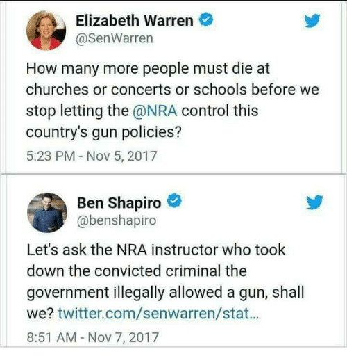 Elizabeth Warren, Memes, and Twitter: Elizabeth Warren  @SenWarren  How many more people must die at  churches or concerts or schools before we  stop letting the @NRA control this  country's gun policies?  5:23 PM Nov 5, 2017  Ben Shapiro  @benshapiro  Let's ask the NRA instructor who took  down the convicted criminal the  government illegally allowed a gun, shall  we? twitter.com/senwarren/stat...  8:51 AM Nov 7, 2017