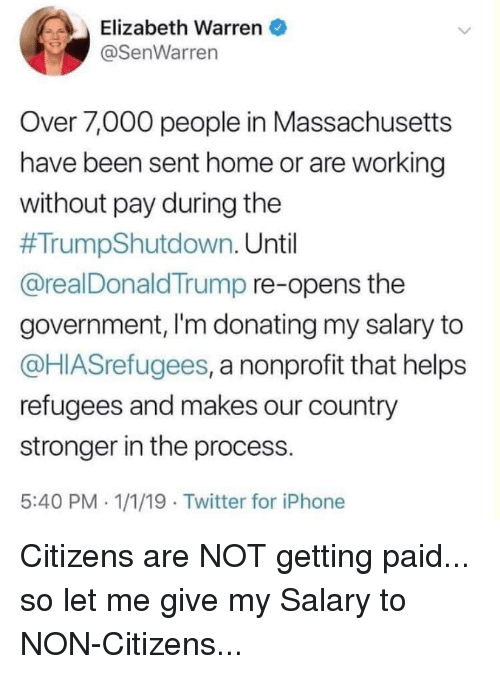 Elizabeth Warren, Iphone, and Twitter: Elizabeth Warren  @SenWarren  Over 7,000 people in Massachusetts  have been sent home or are working  without pay during the  #TrumpShutdown. Until  @realDonaldTrump re-opens thee  government, I'm donating my salary to  @HIASrefugees, a nonprofit that helps  refugees and makes our country  stronger in the process.  5:40 PM.1/1/19 Twitter for iPhone