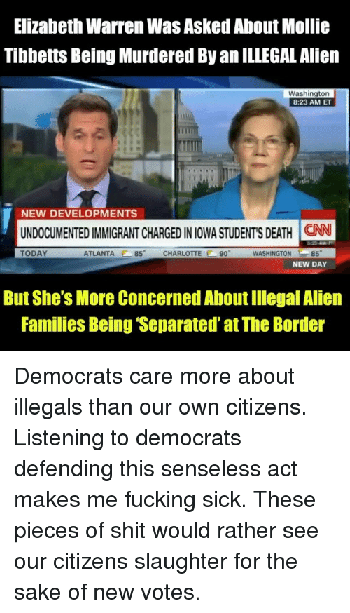 Elizabeth Warren, Fucking, and Memes: Elizabeth Warren Was Asked About Mollie  Tibbetts Being Murdered By an ILLEGAL Alien  Washington  8:23 AM ET  NEW DEVELOPMENTS  UNDOCUMENTED IMMIGRANT CHARGED IN IOWA STUDENT'S DEATH İCAN  TODAY  ATLANTA 85 CHARLOTTE 90  WASHINGTON85  NEW DAY  But She's More Concerned About Illegal Alien  Families Being 'Separated' at The Border Democrats care more about illegals than our own citizens. Listening to democrats defending this senseless act makes me fucking sick. These pieces of shit would rather see our citizens slaughter for the sake of new votes.