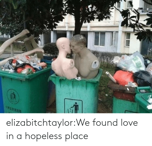 place: elizabitchtaylor:We found love in a hopeless place