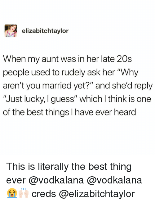 """Funny, Best, and Guess: elizabitchtaylor  When my aunt was in her late 20s  people used to rudely ask her """"Why  aren't you married yet?"""" and she'd reply  """"Just lucky, I guess"""" which l think is one  of the best things I have ever heard This is literally the best thing ever @vodkalana @vodkalana 😭🙌🏻 creds @elizabitchtaylor"""