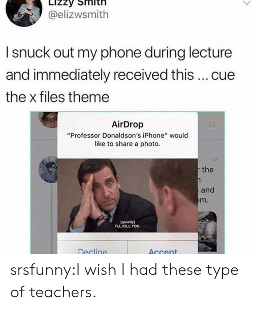 """Iphone, Phone, and The X-Files: @elizwsmith  I snuck out my phone during lecture  and immediately received this  cue  the x files theme  AirDrop  """"Professor Donaldson's iPhone"""" would  like to share a photo.  the  and  m.  (quietly)  FLL KILL YOU.  Decline  AGcent srsfunny:I wish I had these type of teachers."""