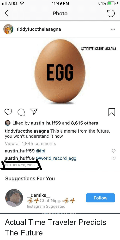Fbi, Future, and Instagram: Ell AT&T  11:49 PM  54%  Photo  tiddyfuccthelasagna  @TIDDYFUCCTHELASAGNA  EGG  Liked by austin_huff59 and 8,615 others  tiddyfuccthelasagna This a meme from the future,  you won't understand it now  View all 1,845 comments  austin_huff59 @fbi  austin_huff59 @world_record egg  OCTOBER 20, 2018  Suggestions For You  demiks一  崢崢Chat Nigga  Instagram Suggested  Follow Actual Time Traveler Predicts The Future