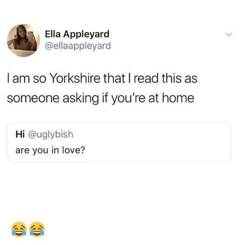 Love, Memes, and Home: Ella Appleyard  @ellaappleyard  I am so Yorkshire that I read this as  someone asking if you're at home  Hi @uglybish  are you in love? 😂😂