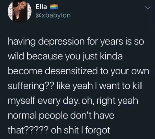 Shit, Yeah, and Depression: Ella  @xbabylon  having depression for years is so  wild because you just kinda  become desensitized to your own  suffering?? like yeah l want to kill  myself every day.oh, right yeah  normal people don't have  that????? oh shit I forgot