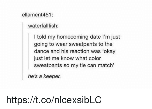 """Date, Match, and Okay: ellament 451  waterfall fis  I told my homecoming date l'm just  going to wear sweatpants to the  dance and his reaction was """"okay  just let me know what color  sweatpants so my tie can match""""  he's a keeper https://t.co/nlcexsibLC"""