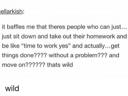 "Be Like, Memes, and Work: ellarkish:  it baffles me that theres people who can just...  just sit down and take out their homework and  be like ""time to work yes"" and actually...get  things done???? without a problem??? and  move on?????? thats wild  2 wild"