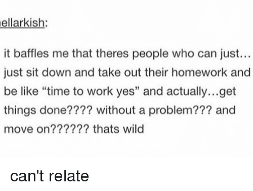 "Be Like, Memes, and Wild: ellarkish  it baffles me that theres people who can just...  just sit down and take out their homework and  be like ""time to work yes"" and actually...get  things done???? without a problem??? and  move on?????? thats wild can't relate"