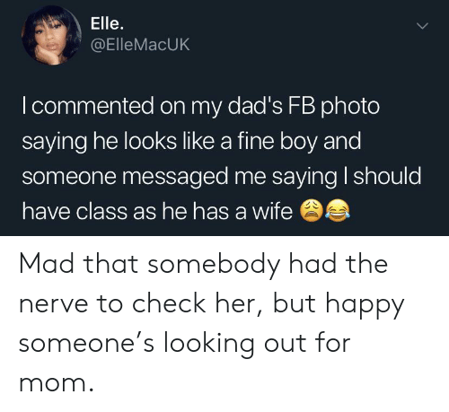 Happy, Wife, and Mad: Elle.  @ElleMacUK  I commented on my dad's FB photo  saying he looks like a fine boy and  someone messaged me saying I should  have class as he has a wife Mad that somebody had the nerve to check her, but happy someone's looking out for mom.
