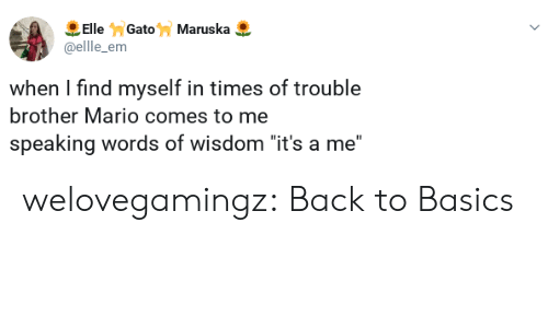 "Tumblr, Mario, and Blog: ElleGatoMaruska  @ellle_em  when I find myself in times of trouble  brother Mario comes to me  speaking words of wisdom ""it's a me"" welovegamingz:  Back to Basics"