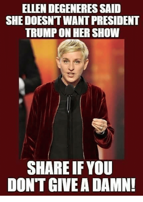 Ellen DeGeneres: ELLEN DEGENERES SAID  SHE DOESNT WANT PRESIDENT  TRUMP ON HER SHOW  SHARE IF YOU  DONT GIVE A DAMN!