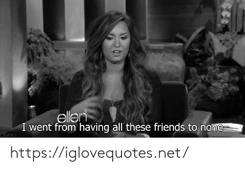 Ellen: ellen  I went from having all these friends to none  LEWKY https://iglovequotes.net/