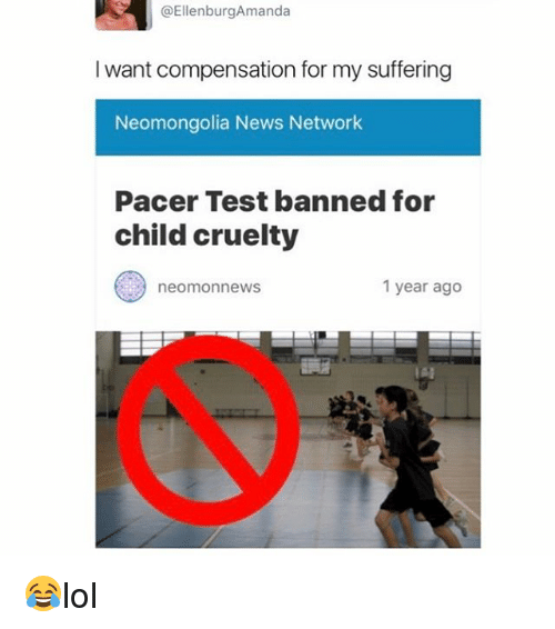 Memes, News, and Pacer: EllenburgAmanda  I want compensation for my suffering  Neomongolia News Network  Pacer Test banned for  child cruelty  1 year ago  neomonnews 😂lol