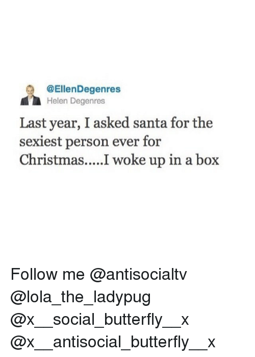 Christmas, Memes, and Butterfly: @EllenDegenres  Helen Degenres  Last year, I asked santa for the  sexiest person ever for  Christmas....I woke up in a box Follow me @antisocialtv @lola_the_ladypug @x__social_butterfly__x @x__antisocial_butterfly__x