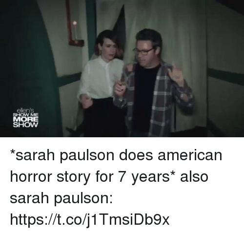 American Horror Story, American, and Relatable: ellens  SHOW ME  MORE  SHOW *sarah paulson does american horror story for 7 years*  also sarah paulson: https://t.co/j1TmsiDb9x