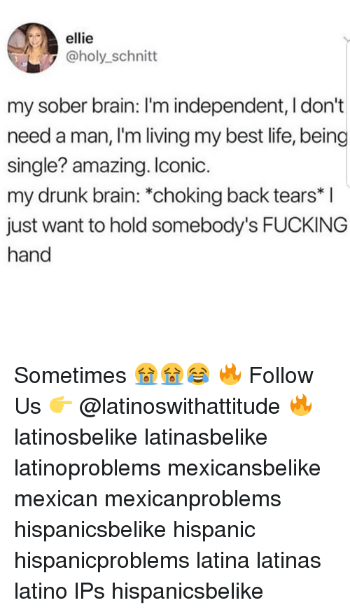 Need A Man: ellie  @holy_schnitt  my sober brain: I'm independent, I don't  need a man, l'm living my best life, being  single? amazing. Iconic  my drunk brain: *choking back tears* I  just want to hold somebody's FUCKING  hand Sometimes 😭😭😂 🔥 Follow Us 👉 @latinoswithattitude 🔥 latinosbelike latinasbelike latinoproblems mexicansbelike mexican mexicanproblems hispanicsbelike hispanic hispanicproblems latina latinas latino lPs hispanicsbelike