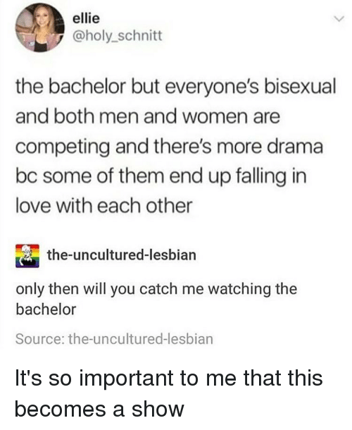 The Bachelor: ellie  @holy_schnitt  the bachelor but everyone's bisexual  and both men and women are  competing and there's more drama  bc some of them end up falling in  love with each other  the-uncultured-lesbian  only then will you catch me watching the  bachelor  Source: the-uncultured-lesbian It's so important to me that this becomes a show