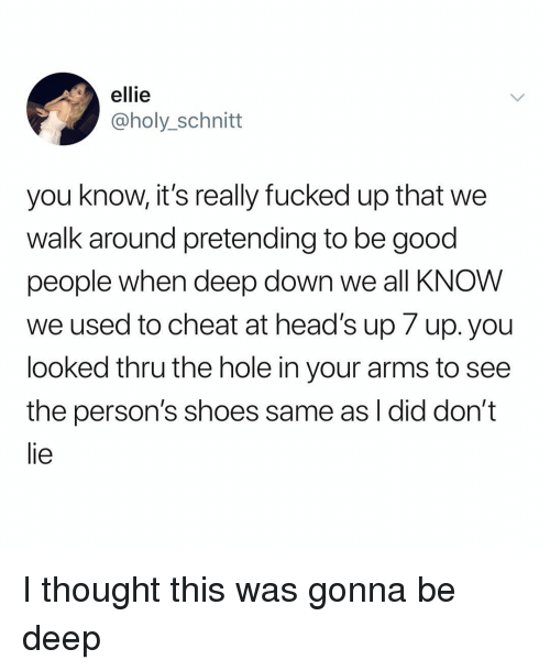 Memes, Shoes, and Good: ellie  @holy_schnitt  you know, it's really fucked up that we  walk around pretending to be good  people when deep down we all KNOW  we used to cheat at head's up 7 up. you  looked thru the hole in your arms to see  the person's shoes same as I did don't  lie I thought this was gonna be deep