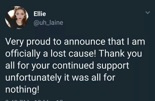 Lost, Thank You, and Proud: Ellie  @uh_laine  Very proud to announce that I am  officially a lost cause! Thank you  all for your continued support  unfortunately it was all for  nothing!
