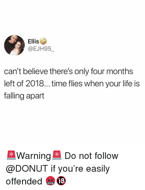 Funny, Life, and Time: Ellis  @EJH95_  can't believe there's only four months  left of 2018... time flies when your life is  falling apart 🚨Warning🚨 Do not follow @DONUT if you're easily offended 🤬🔞