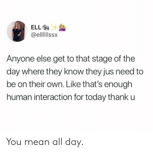 Dank, Mean, and Today: @elllIIssx  Anyone else get to that stage of the  day where they know they jus need to  be on their own. Like that's enough  human interaction for today thank u You mean all day.