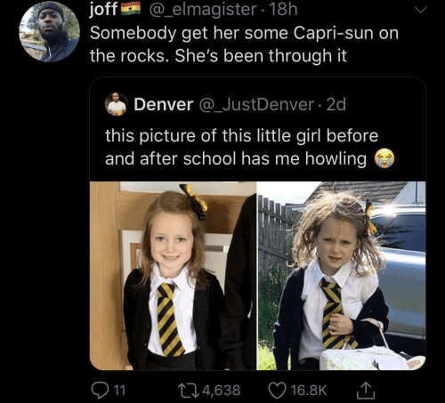 rocks: @_elmagister 18h  joff  Somebody get her some Capri-sun on  the rocks. She's been through it  Denver @_JustDenver 2d  this picture of this little girl before  and after school has me howling  11  L4,638  16.8K