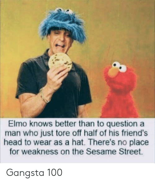 Sesame Street: Elmo knows better than to question a  man who just tore off half of his friend's  head to wear as a hat. There's no place  for weakness on the Sesame Street. Gangsta 100