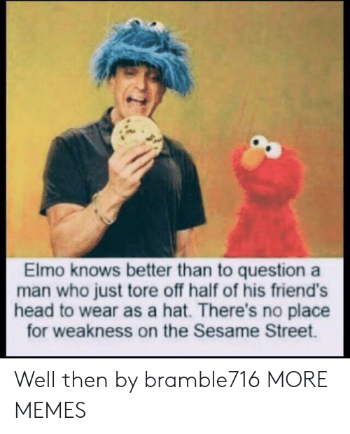 Elmo: Elmo knows better than to question a  man who just tore off half of his friend's  head to wear as a hat. There's no place  for weakness on the Sesame Street. Well then by bramble716 MORE MEMES