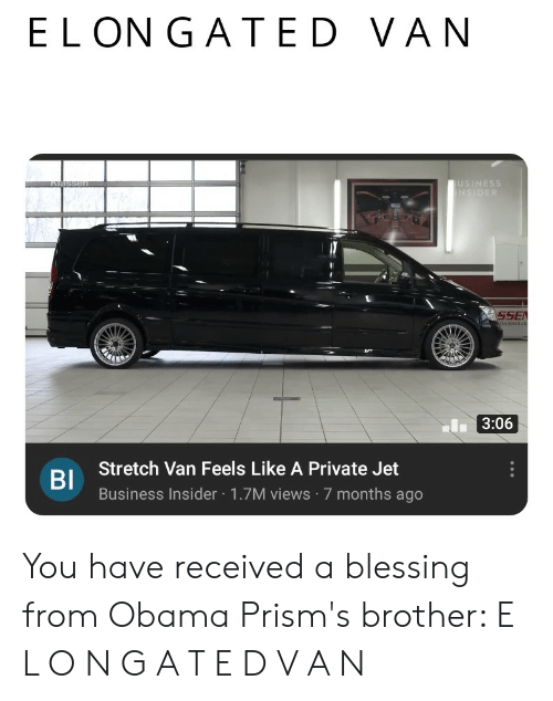 Obama, Business, and Dank Memes: ELON G AT ED VAN  Alassen  USINESS  NSIDER  SSE  ATECINOLO  I3:06  Stretch Van Feels Like A Private Jet  BI  Business Insider 1.7M views 7 months ago You have received a blessing from Obama Prism's brother: E L O N G A T E D V A N
