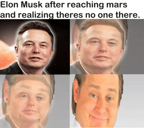 musk: Elon Musk after reaching mars  and realizing theres no one there.
