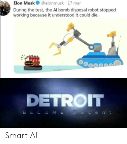 Detroit, Test, and Elon Musk: Elon Musk@elonmusk 17 mar  During the test, the Al bomb disposal robot stopped  working because it understood it could die.  NO 02 4  DETROIT  BECOME Decent Smart AI
