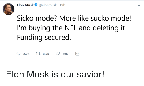 Nfl, Elon Musk, and Elon: Elon Musk@elonmusk 19h  Sicko mode? More like sucko mode!  I'm buying the NFL and deleting it.  Funding secured  ס  2.0K  8.6K  70K Elon Musk is our savior!