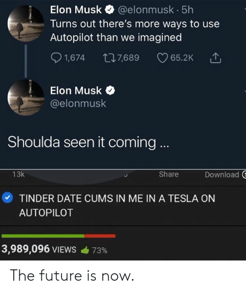 The Future Is Now: Elon Musk @elonmusk 5h  Turns out there's more ways to use  Autopilot than we imagined  S 1,674 7,689 65.2K  Elon Musk  @elonmusk  Shoulda seen it coming  Download  13k  Share  ·TINDER DATE CUMS IN ME IN A TESLA ON  AUTOPILOT  3,989,096 VIEWS  73% The future is now.