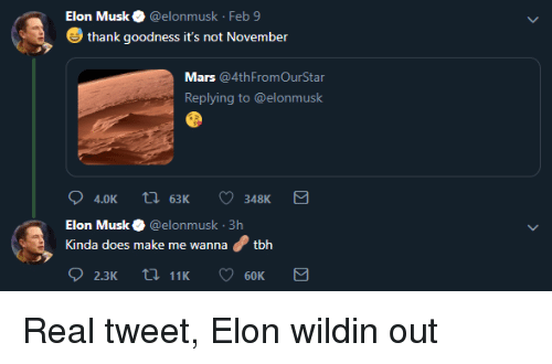 Mars, Wildin, and Elon Musk: Elon Musk@elonmusk Feb 9  thank goodness it's not November  Mars @4thFromOurStar  Replying to @elonmusk  4.0K t63K 348K  Elon Musk@elonmusk 3h  Kinda does make me wannatbh