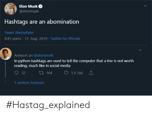 Social media: Elon Musk  @elonmusk  Hashtags are an abomination  Tweet übersetzen  9:45 vorm. 17. Aug. 2019 Twitter for iPhone  Antwort an @elonmusk  In python hashtags are used to tell the computer that a line is not worth  reading, much like in social media  164  1,9 Tsd.  32  1 weitere Antwort #Hastag_explained