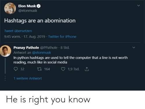 Iphone, Social Media, and Twitter: Elon Musk  @elonmusk  Hashtags are an abomination  Tweet übersetzen  9:45 vorm. 17. Aug. 2019 - Twitter for iPhone  Pranay Pathole @PPathole - 8 Std.  Antwort an @elonmusk  In python hashtags are used to tell the computer that a line is not worth  reading, much like in social media  O 32  t7 164  1,9 Tsd. 1  1 weitere Antwort He is right you know