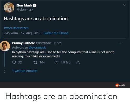 python: Elon Musk  @elonmusk  Hashtags are an abomination  Tweet übersetzen  9:45 vorm. 17. Aug. 2019 · Twitter for iPhone  Pranay Pathole @PPathole · 8 Std.  Antwort an @elonmusk  In python hashtags are used to tell the computer that a line is not worth  reading, much like in social media  27 164  1,9 Tsd. 1  32  1 weitere Antwort  O reddit Hashtags are an abomination