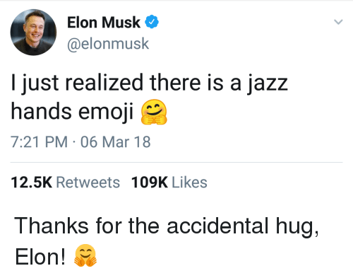 Emoji, Elon Musk, and Jazz: Elon Musk  @elonmusk  I just realized there is a jazz  hands emoji  7:21 PM-06 Mar 18  12.5K Retweets  109K Likes <p>Thanks for the accidental hug, Elon! 🤗</p>