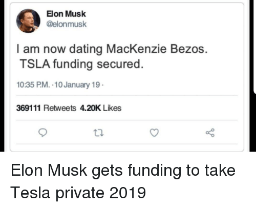 mackenzie: Elon Musk  @elonmusk  l am now dating MacKenzie Bezos.  TSLA funding secured.  10:35 PM. 10 January 19  369111 Retweets 4.20K Likes Elon Musk gets funding to take Tesla private 2019