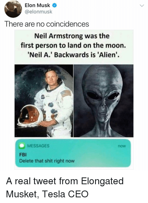 Fbi, Memes, and Shit: Elon Musk  @elonmusk  There are no coincidences  Neil Armstrong was the  first person to land on the moon.  Neil A.' Backwards is 'Alien.  MESSAGES  now  FBI  Delete that shit right now A real tweet from Elongated Musket, Tesla CEO