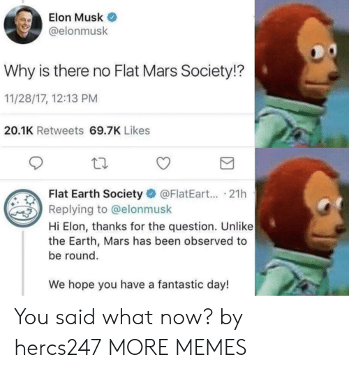 Dank, Memes, and Target: Elon Musk  @elonmusk  Why is there no Flat Mars Society!?  11/28/17, 12:13 PM  20.1K Retweets 69.7K Likes  Flat Earth Society @FlatEart... .21h  Replying to @elonmusk  Hi Elon, thanks for the question. Unlike  the Earth, Mars has been observed to  be round.  We hope you have a fantastic day! You said what now? by hercs247 MORE MEMES