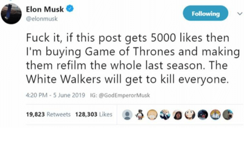 walkers: Elon Musk  Following  @elonmusk  Fuck it, if this post gets 5000 likes then  I'm buying Game of Thrones and making  them refilm the whole last season. The  White Walkers will get to kill everyone  4:20 PM -5 June 2019  IG: @GodEmperorMusk  19,823 Retweets 128,303 Likes