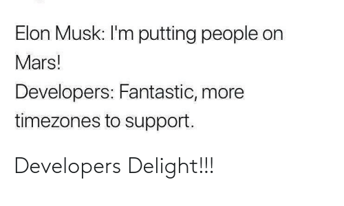 support: Elon Musk: I'm putting people on  Mars!  Developers: Fantastic, more  timezones to support. Developers Delight!!!