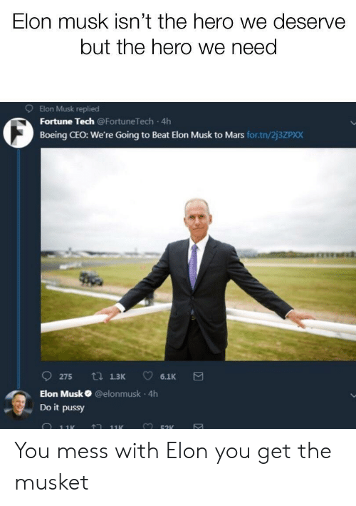 Pussy, Boeing, and Mars: Elon musk isn't the hero we deserve  but the hero we need  9  Elon Musk replied  Fortune Tech @FortuneTech 4h  Boeing CEO: We're Going to Beat Elon Musk to Mars for.tn/2j3ZPXX  Elon Musk @elonmusk 4h  Do it pussy  黒: You mess with Elon you get the musket