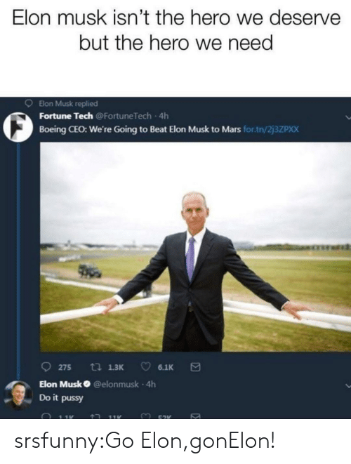 Pussy, Tumblr, and Blog: Elon musk isn't the hero we deserve  but the hero we need  9 Elon Musk replied  O Fortune Tech  Boeing CEO: We're Going to Beat Elon Musk to Mars for.tn/2j3ZPxX  Going to Beat Elon  275 13 6.1K  Elon Musk @elonmusk 4h  Do it pussy srsfunny:Go Elon,gonElon!