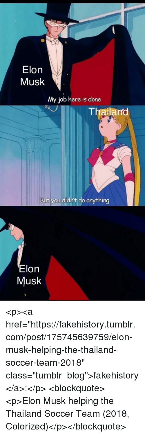 "Soccer, Tumblr, and Blog: Elon  Musk  My job here is done  Thailano  But you didn't do anything  Elon  Musk <p><a href=""https://fakehistory.tumblr.com/post/175745639759/elon-musk-helping-the-thailand-soccer-team-2018"" class=""tumblr_blog"">fakehistory</a>:</p>  <blockquote><p>Elon Musk helping the Thailand Soccer Team (2018, Colorized)</p></blockquote>"