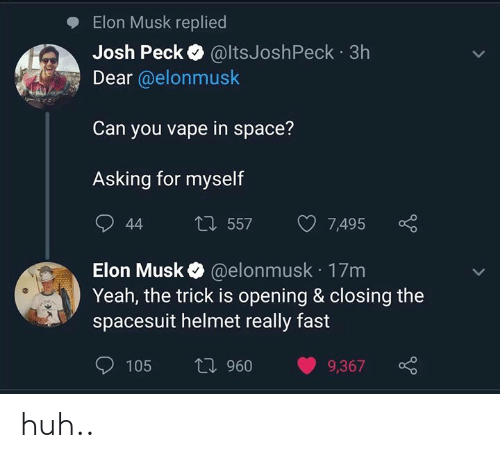 Huh, Vape, and Yeah: Elon Musk replied  Josh Peck @ltsJoshPeck 3h  Dear @elonmusk  Can you vape in space?  Asking for myself  L557  44  7,495  @elonmusk 17m  Yeah, the trick is opening & closing the  spacesuit helmet really fast  Elon Musk  ti 960  105  9,367 huh..