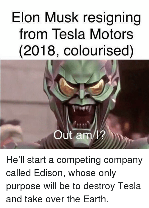 Edison: Elon Musk resigning  from Tesla Motors  (2018, colourised)  Out am/? He'll start a competing company called Edison, whose only purpose will be to destroy Tesla and take over the Earth.
